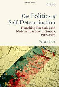 The Politics of Self-Determination: Remaking Territories and National Identities in Europe, 1917-1923