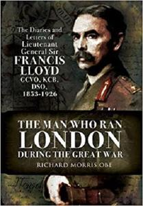 Man Who Ran London During the Great War: The Diaries and Letters of Lieutenant General Sir Francis Lloyd