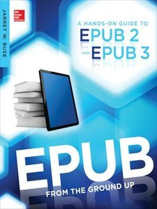 EPUB From the Ground Up: A Hands-On Guide to EPUB 2 and EPUB 3 (repost)
