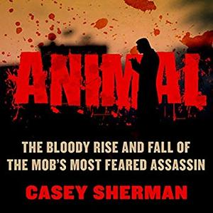 Animal: The Bloody Rise and Fall of the Mob's Most Feared Assassin [Audiobook]