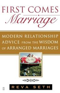 «First Comes Marriage: Modern Relationship Advice from the Wisdom of Arranged Marriages» by Reva Seth