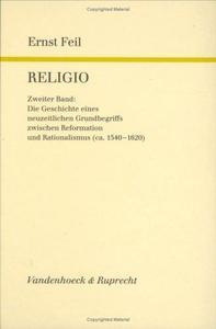 Religio, Band 2. Die Geschichte eines neuzeitlichen Grundbegriffs zwischen Reformation und Rationalismus (ca. 1540-1620)