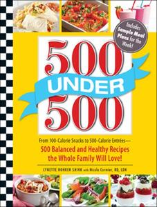 500 Under 500 From 100 Calorie Snacks to 500 Calorie Entrees   500 Balanced and Healthy Recipes t...