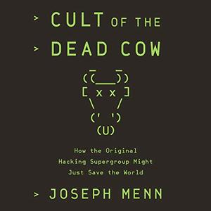 Cult of the Dead Cow: How the Original Hacking Supergroup Might Just Save the World [Audiobook]