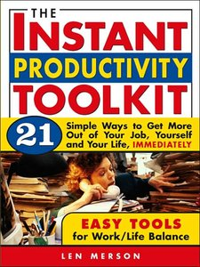 The Instant Productivity Kit: 21 Simple Ways to Get More Out of Your Job, Yourself and Your Life, Immediately (repost)