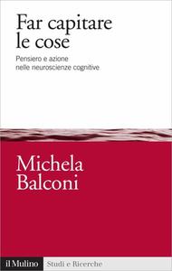 Michela Balconi - Far capitare le cose. Pensiero e azione nelle neuroscienze cognitive (2012)