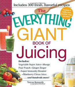 The Everything Giant Book of Juicing: Includes Vegetable Super Juice, Mango Pear Punch, Ginger Zinger, Super Immunity Booster