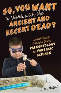 «So, You Want to Work with the Ancient and Recent Dead?: Unearthing Careers from Paleontology to Forensic Science» by J.