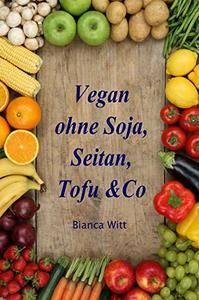 Vegan ohne Soja, Seitan, Tofu & Co...