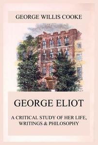 «George Eliot; A Critical Study of Her Life, Writings & Philosophy» by George Willis Cooke