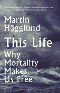 This Life Why Mortality Makes Us Free