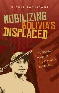 Mobilizing Bolivia's Displaced: Indigenous Politics and the Struggle over Land