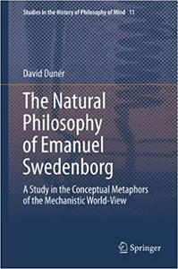 The Natural philosophy of Emanuel Swedenborg: A Study in the Conceptual Metaphors of the Mechanistic World-View
