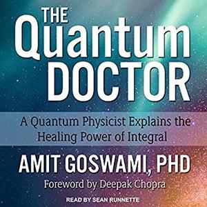 The Quantum Doctor: A Quantum Physicist Explains the Healing Power of Integral [Audiobook]
