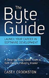 The Byte Guide: Launch Your Career in Software Development. A Step-by-Step Guide From a Self-Taught Industry Insider