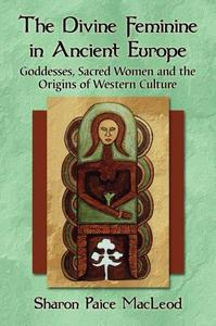The Divine Feminine in Ancient Europe : Goddesses, Sacred Women and the Origins of Western Culture