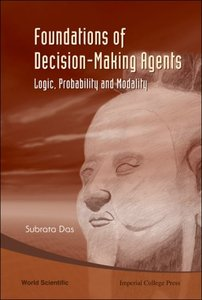 Foundations Of Decision-Making Agents: Logic, Probability and Modality (repost)