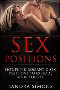 Sex Positions: Your Complete Guide to Make Your Couple's Sex Hot, Romantic & Exciting with Illustrated Photos