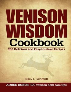 Venison Wisdom Cookbook: 200 Delicious and Easy-to-Make Recipes