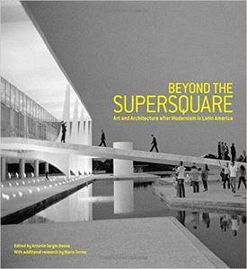 Beyond the Supersquare: Art & Architecture in Latin America after Modernism