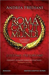 Andrea Frediani - Roma caput mundi. Il romanzo del nuovo impero. L'ultimo pretoriano
