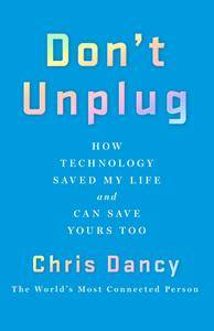 Don't Unplug: How Technology Saved My Life and Can Save Yours Too