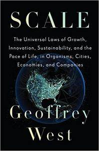 Scale: The Universal Laws of Growth, Innovation, Sustainability, and the Pace of Life in Organisms, Cities, Economies