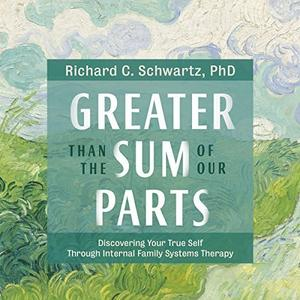 Greater Than the Sum of Our Parts: Discovering Your True Self Through Internal Family Systems Therapy [Audiobook]