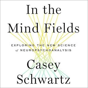 In the Mind Fields: Exploring the New Science of Neuropsychoanalysis [Audiobook]