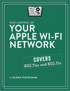 Your Apple Wi-Fi Network: Make your Apple Wi-Fi network fast, reliable, and secure!