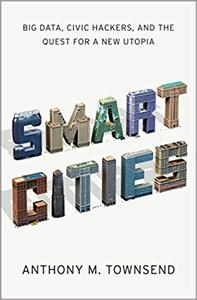 Smart Cities: Big Data, Civic Hackers, and the Quest for a New Utopia
