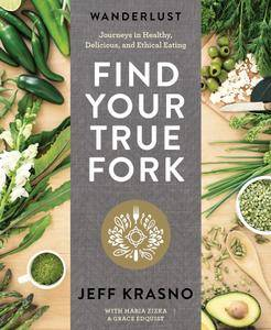 Wanderlust Find Your True Fork: Journeys in Healthy, Delicious, and Ethical Eating