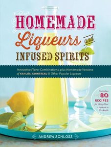 Homemade Liqueurs and Infused Spirits: Innovative Flavor Combinations, Plus Homemade Versions of Kahlúa, Cointreau