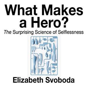 What Makes a Hero: The Suprising Science of Selflessness [Audiobook]