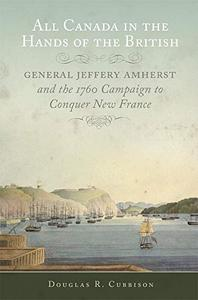 All Canada in the Hands of the British: General Jeffery Amherst and the 1760 Campaign to Conquer New France