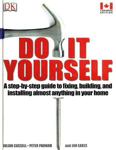 Do It Yourself: A step-by-step guide to fixing, building, and installing almost anything in your home