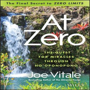 «At Zero: The Final Secret to Zero Limits - The Quest for Miracles Through Ho'Oponopono» by Joe Vitale