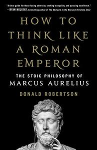How to Think Like a Roman Emperor: The Stoic Philosophy of Marcus Aurelius (Repost)