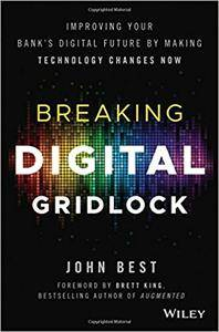 Breaking Digital Gridlock, + Website: Improving Your Bank's Digital Future by Making Technology Changes Now