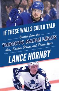Toronto Maple Leafs: Stories from the Toronto Maple Leafs Ice, Locker Room, and Press Box (If These Walls Could Talk)