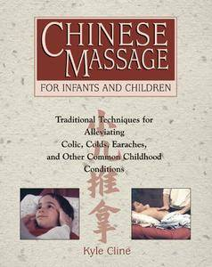 Chinese Massage for Infants and Children: Traditional Techniques for Alleviating Colic, Colds, Earaches, and Other Common...