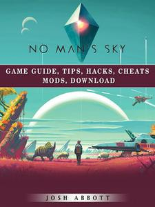 «No Mans Sky Game Guide, Tips, Hacks, Cheats Mods, Download» by Josh Abbott
