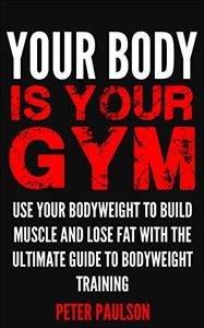 Your Body is Your Gym: Use Your Bodyweight to Build Muscle and Lose Fat With the Ultimate Guide to Bodyweight Training (Repost)