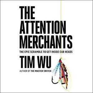 The Attention Merchants: The Epic Scramble to Get Inside Our Heads [Audiobook]