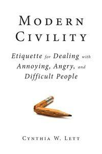 Modern Civility: Etiquette for Dealing with Annoying, Angry, and Difficult People (repost)