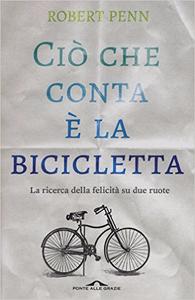 Ciò che conta è la bicicletta. La ricerca della felicità su due ruote - Robert Penn
