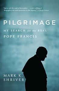 Pilgrimage: My Search for the Real Pope Francis (Repost)