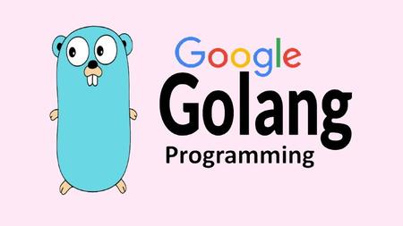 Start Google Go Programming Today: Become a Master of Golang