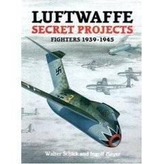 Luftwaffe Secret Projects : Fighters 1939-1945