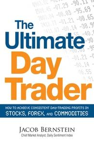 «The Ultimate Day Trader: How to Achieve Consistent Day Trading Profits in Stocks, Forex, and Commodities» by Jacob Bern
